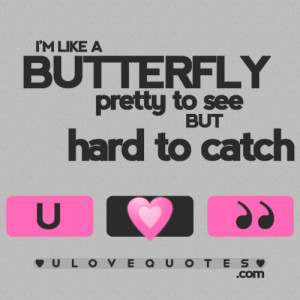 like a butterfly, pretty to see but hard to catch.