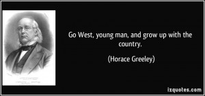 Go West, young man, and grow up with the country. - Horace Greeley