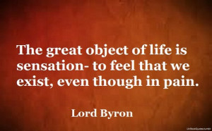 The great object of life is sensation- to feel that we exist, even ...