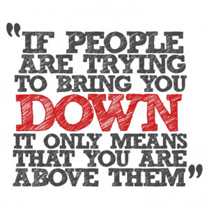 If people are trying to bring you down...