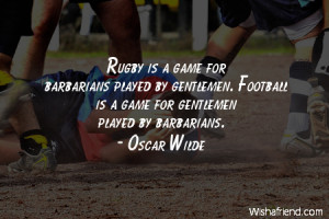 Rugby is a game for barbarians played by gentlemen. Football is a game ...