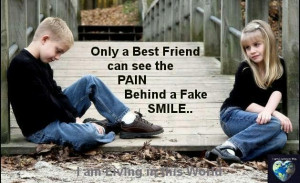 Only a best friend can see the pain behind a fake smile .