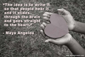 "... through the brain and goes straight to the heart."" – Maya Angelou"