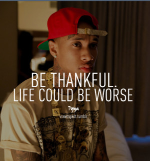 4everyoung201:- Be Thankful Life Could Be Worse • Tyga •