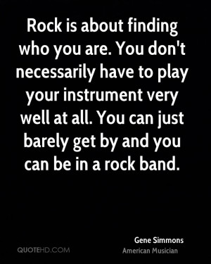 Rock is about finding who you are. You don't necessarily have to play ...