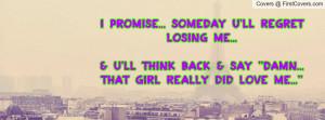 promise... someday U'LL REGRET LOSING ME...& U'LL think back & say ...