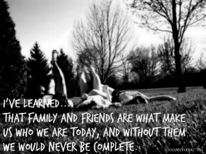 ve Learned That Family And Friends Are What Make Us Who We Are