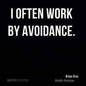 Brian Eno - I often work by avoidance.