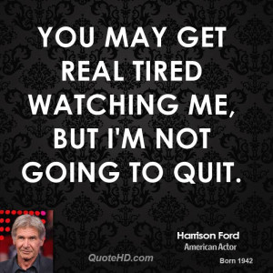 You may get real tired watching me, but I'm not going to quit.