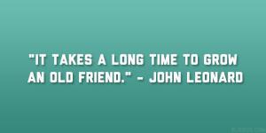 "It takes a long time to grow an old friend."" – John Leonard"