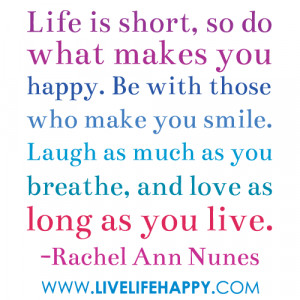 life is short so do what makes you happy be with those who make you ...