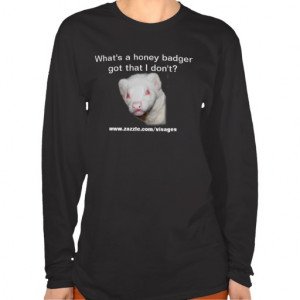 Funny Ferret Quote What's a Honey Badger Got? T Shirts
