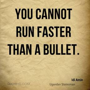 Idi Amin - You cannot run faster than a bullet.