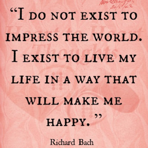 ... exist to live my life in a way that will make me happy. - Richard Bach