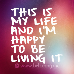 THIS IS MY LIFE AND I'M HAPPY TO BE LIVING IT