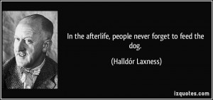 ... the afterlife, people never forget to feed the dog. - Halldór Laxness
