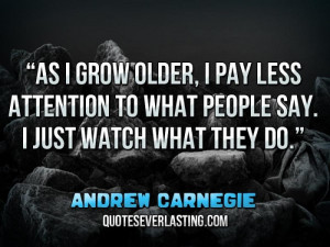 ... to what people say. I just watch what they do.'' — Andrew Carnegie
