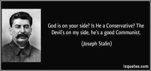 God is on your side? Is He a Conservative? The Devil's on my side, he ...