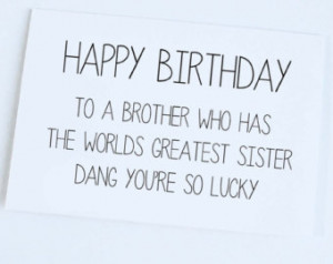 Happy Birthday To A Brother Who Has The Worlds Greatest Sister Dang ...