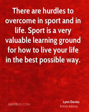 There are hurdles to overcome in sport and in life. Sport is a very ...