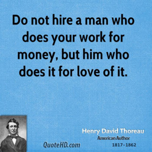 Do not hire a man who does your work for money, but him who does it ...