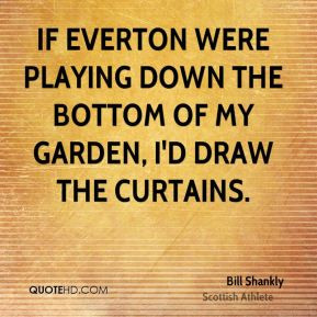 If Everton were playing down the bottom of my garden, I'd draw the ...