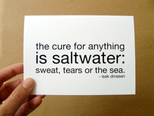 The cure for anything is saltwater sweat, tears or the sea.