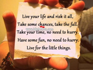 ... to hurry. Have some fun, no need to hurry. Live for the little things