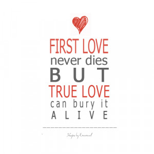 First love never dies but true love can bury it alive.