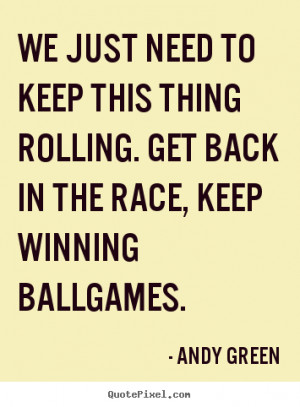 ... thing rolling. get back in the race,.. Andy Green motivational quotes