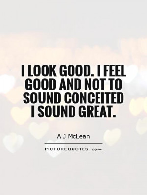 look good. I feel good and not to sound conceited I sound great ...