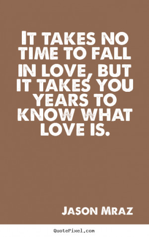 It takes no time to fall in love, but it takes you years.. Jason Mraz ...