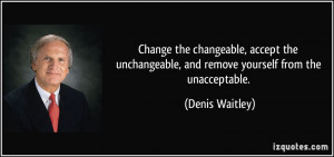 ... , and remove yourself from the unacceptable. - Denis Waitley