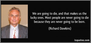 We are going to die, and that makes us the lucky ones. Most people are ...