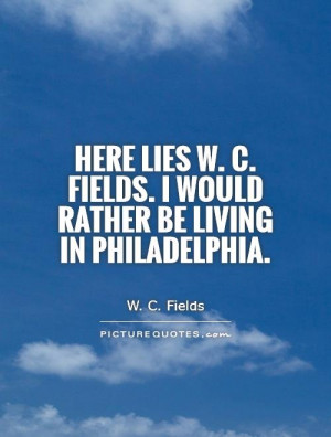 Here lies W C Fields I would rather be living in Philadelphia
