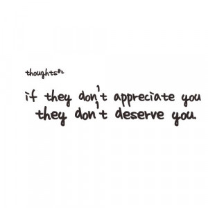 If they don't appreciate you they don't deserve you.