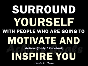 ... yourself with people who are going to motivate and inspire you