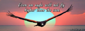 Even an eagle will not fly higher than the sun. ~Russian Proverb