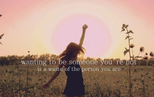 Wanting To Be Someone You're Not Is A Waste