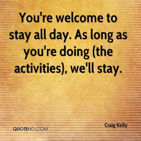 Craig Kelly - You're welcome to stay all day. As long as you're doing ...