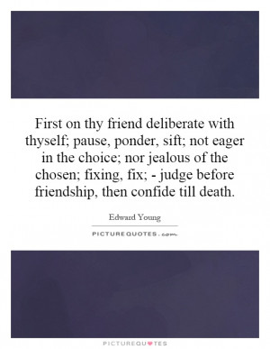 First on thy friend deliberate with thyself; pause, ponder, sift; not ...