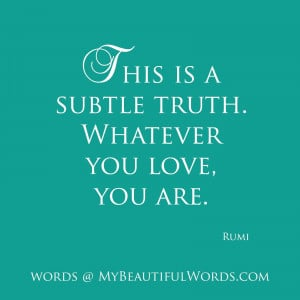 Rumi Quotes On Love Whatever you love, you are.