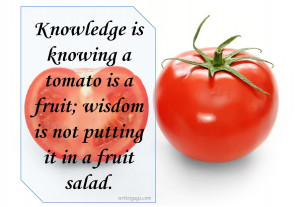 ... is a fruit; wisdom is not putting it in a fruit salad. Funny Quotes