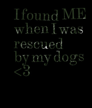 found ME when I was rescued by my dogs