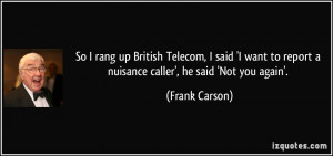... to report a nuisance caller', he said 'Not you again'. - Frank Carson