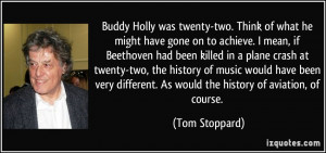 Buddy Holly was twenty-two. Think of what he might have gone on to ...