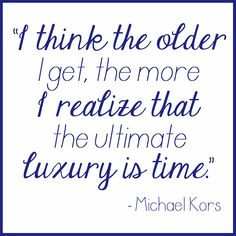 think the older I get, the more I realize that the ultimate luxury ...