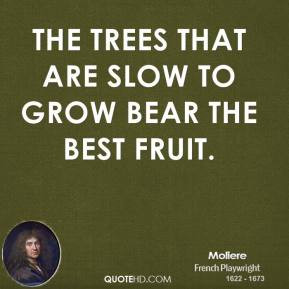 Moliere - The trees that are slow to grow bear the best fruit.
