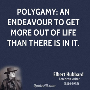 Polygamy: An endeavour to get more out of life than there is in it.