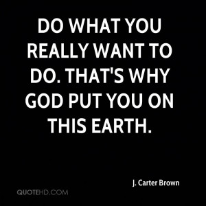 Do what you really want to do. That's why God put you on this earth.